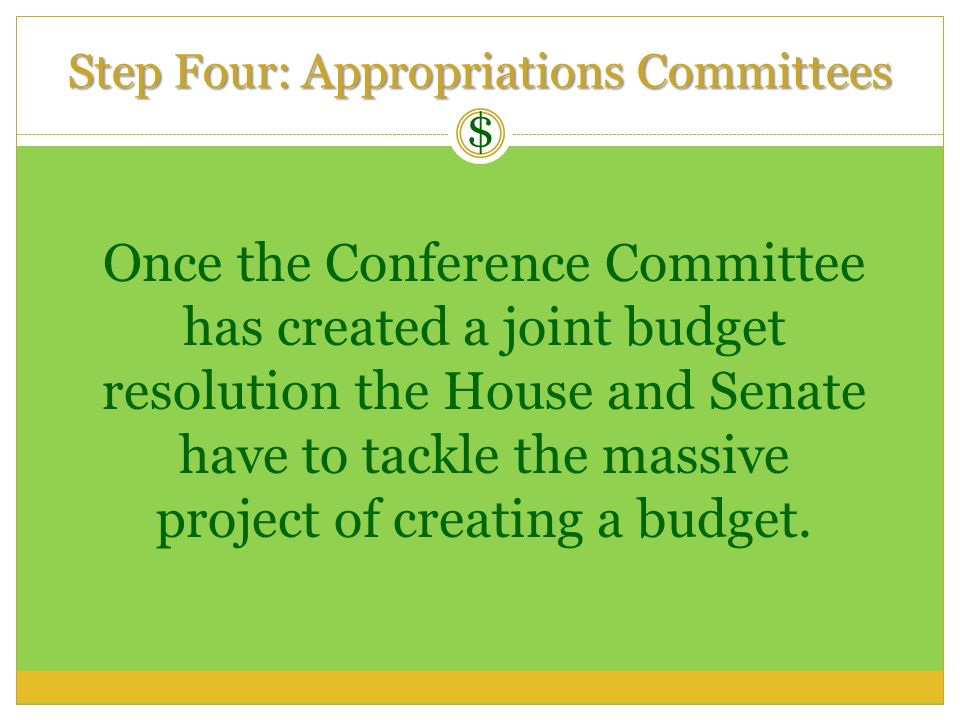 $ Step Four: Appropriations Committees Once the Conference Committee has created a joint budget resolution the House and Senate have to tackle the mas