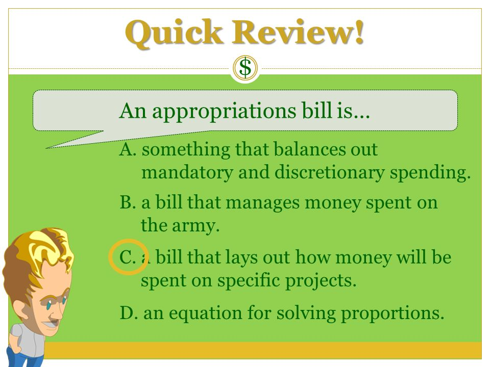 Quick Review! $ An appropriations bill is… A. something that balances out mandatory and discretionary spending. B. a bill that manages money spent on