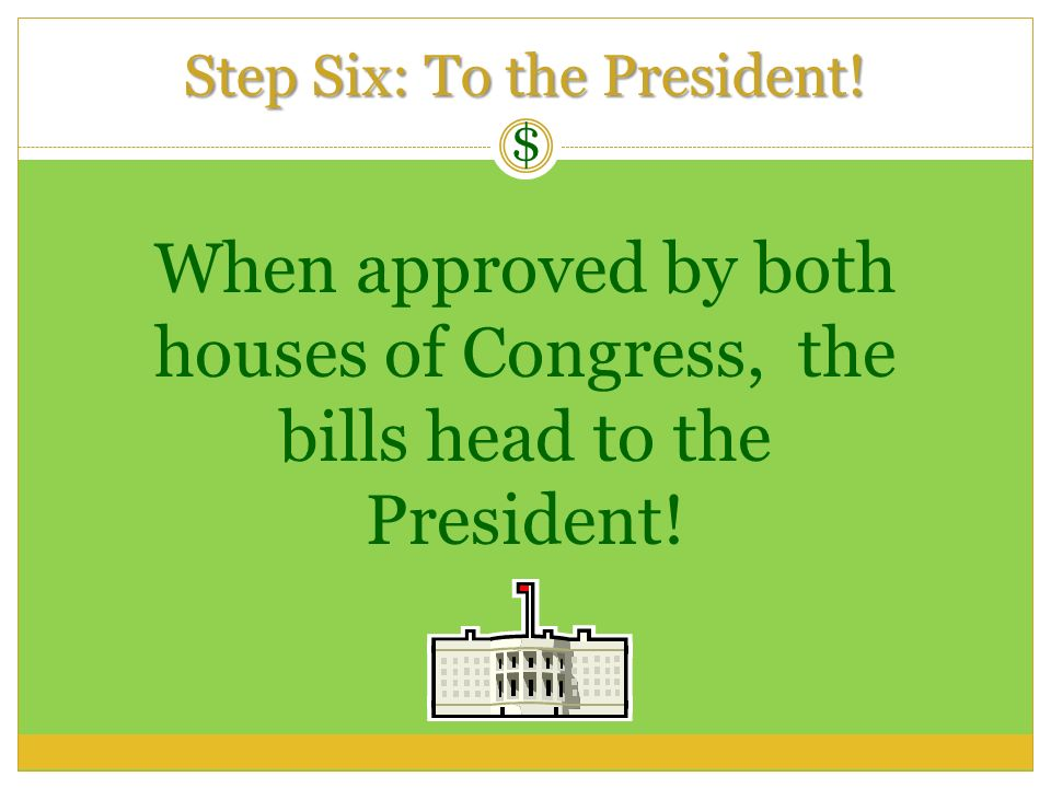 When approved by both houses of Congress, the bills head to the President! Step Six: To the President! $