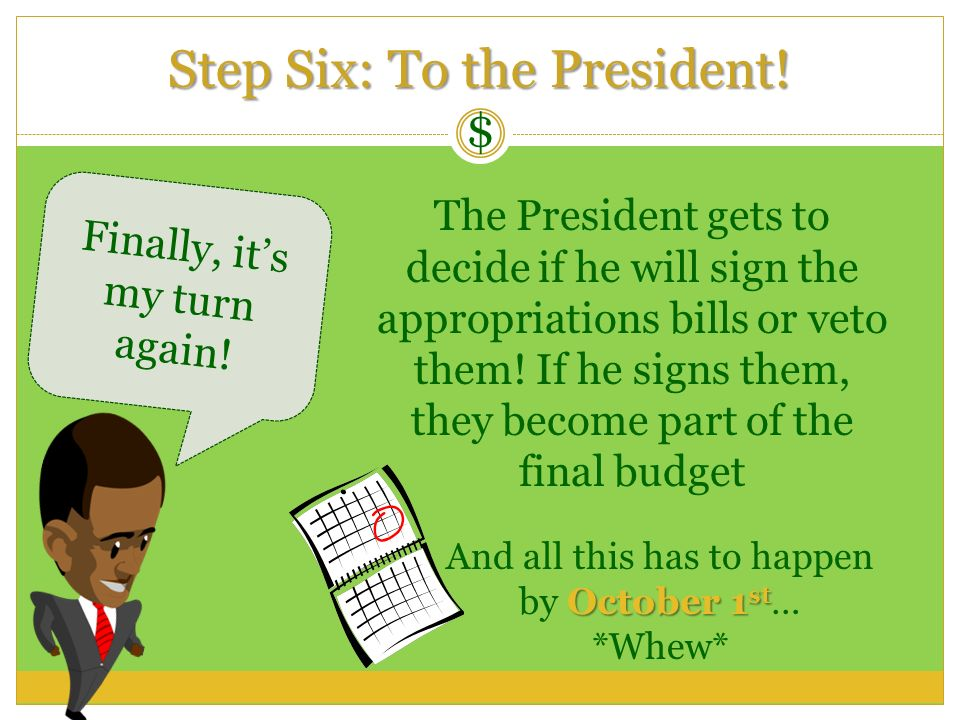 $ Finally, its my turn again! The President gets to decide if he will sign the appropriations bills or veto them! If he signs them, they become part o