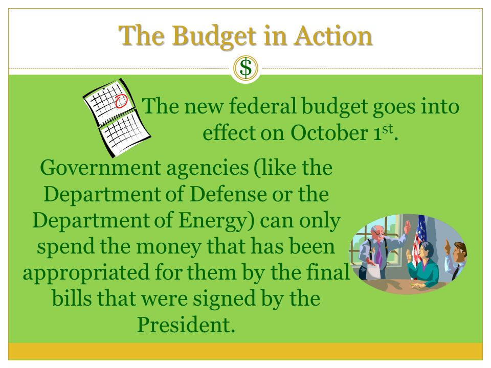 The Budget in Action $ The new federal budget goes into effect on October 1 st. Government agencies (like the Department of Defense or the Department