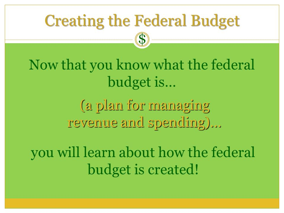 Creating the Federal Budget $ Now that you know what the federal budget is… (a plan for managing revenue and spending)… you will learn about how the f