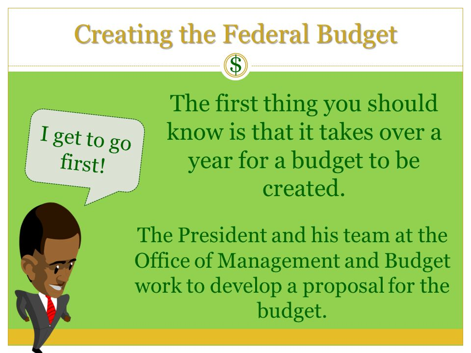 Creating the Federal Budget $ The first thing you should know is that it takes over a year for a budget to be created. I get to go first! The Presiden