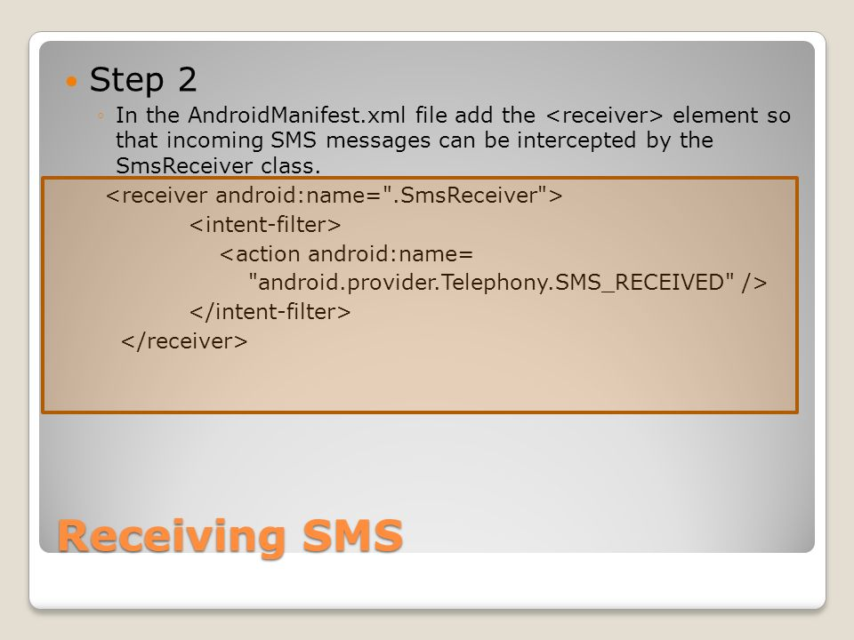 Receiving SMS Step 2 In the AndroidManifest.xml file add the element so that incoming SMS messages can be intercepted by the SmsReceiver class.