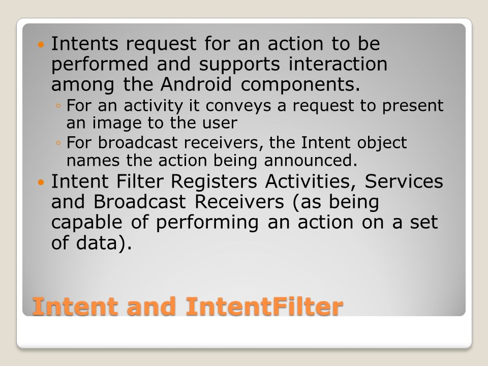 Intent and IntentFilter Intents request for an action to be performed and supports interaction among the Android components.