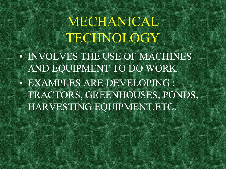 MECHANICAL TECHNOLOGY INVOLVES THE USE OF MACHINES AND EQUIPMENT TO DO WORK EXAMPLES ARE DEVELOPING : TRACTORS, GREENHOUSES, PONDS, HARVESTING EQUIPME