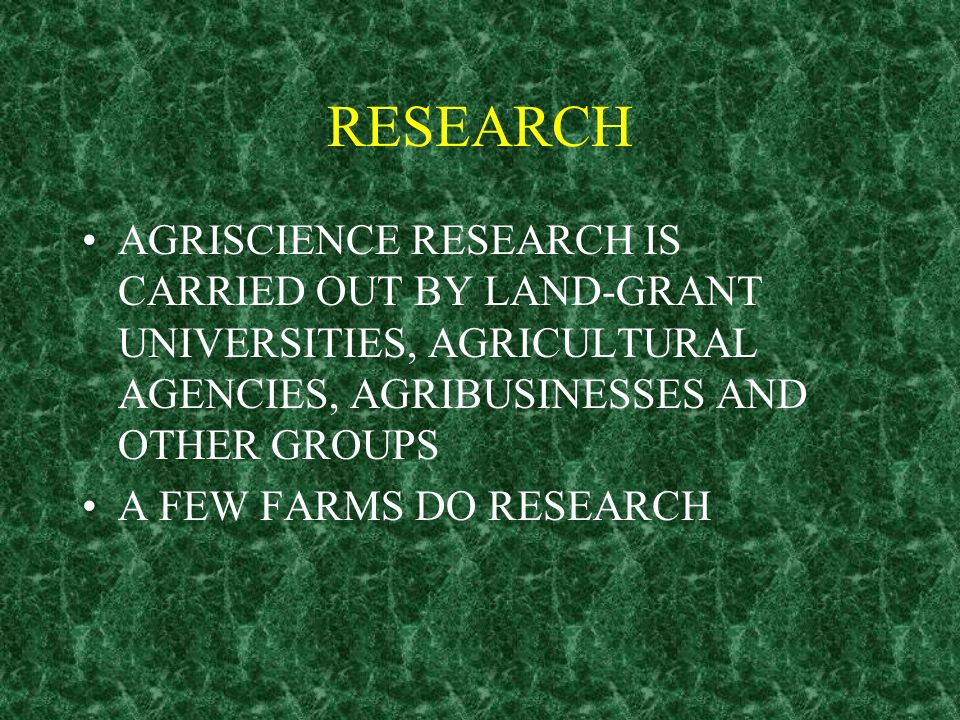RESEARCH AGRISCIENCE RESEARCH IS CARRIED OUT BY LAND-GRANT UNIVERSITIES, AGRICULTURAL AGENCIES, AGRIBUSINESSES AND OTHER GROUPS A FEW FARMS DO RESEARC