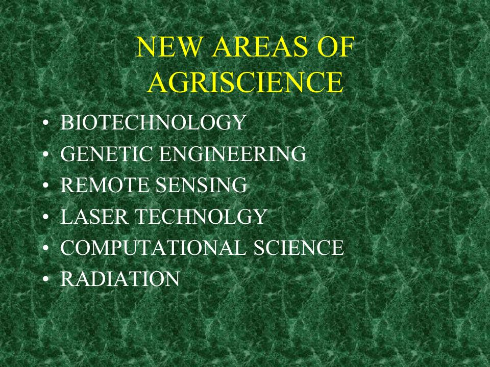 NEW AREAS OF AGRISCIENCE BIOTECHNOLOGY GENETIC ENGINEERING REMOTE SENSING LASER TECHNOLGY COMPUTATIONAL SCIENCE RADIATION