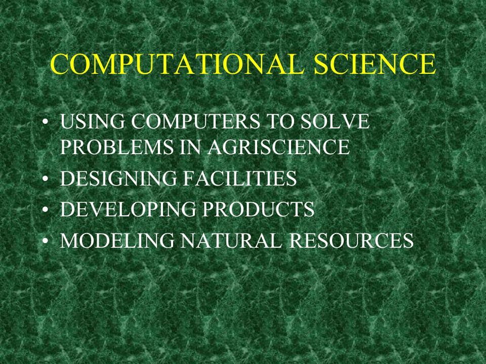 COMPUTATIONAL SCIENCE USING COMPUTERS TO SOLVE PROBLEMS IN AGRISCIENCE DESIGNING FACILITIES DEVELOPING PRODUCTS MODELING NATURAL RESOURCES