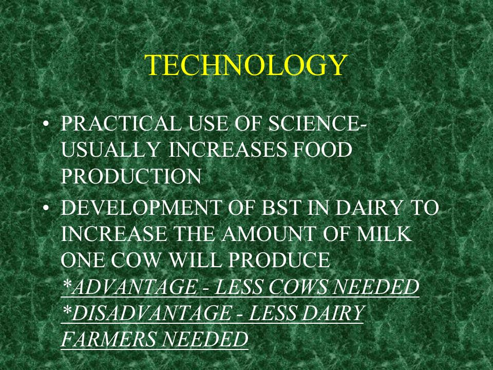 TECHNOLOGY PRACTICAL USE OF SCIENCE- USUALLY INCREASES FOOD PRODUCTION DEVELOPMENT OF BST IN DAIRY TO INCREASE THE AMOUNT OF MILK ONE COW WILL PRODUCE