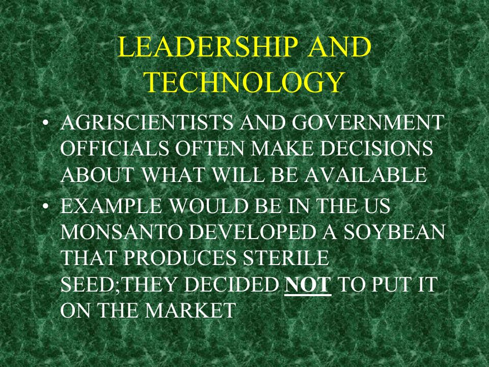 LEADERSHIP AND TECHNOLOGY AGRISCIENTISTS AND GOVERNMENT OFFICIALS OFTEN MAKE DECISIONS ABOUT WHAT WILL BE AVAILABLE EXAMPLE WOULD BE IN THE US MONSANT