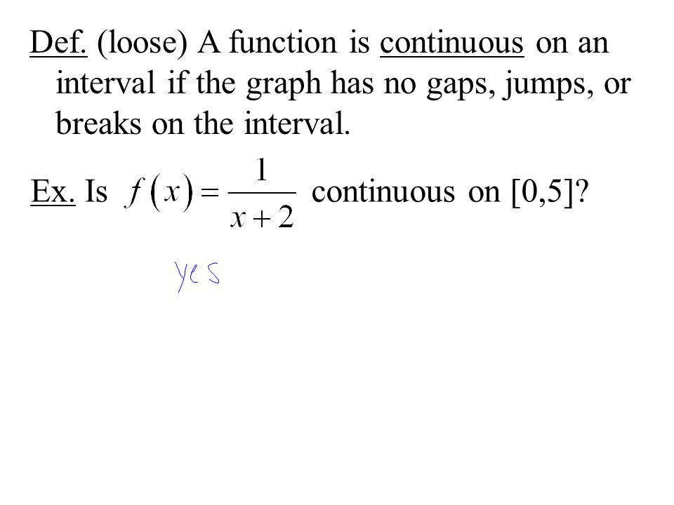 Def. (loose) A function is continuous on an interval if the graph has no gaps, jumps, or breaks on the interval. Ex. Is continuous on [0,5]?