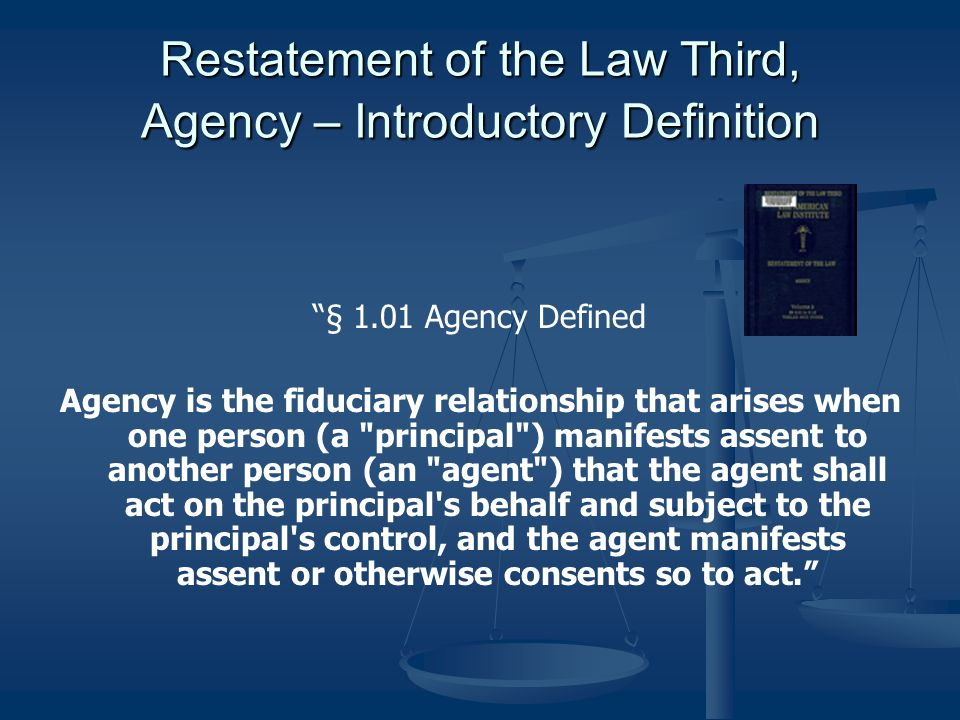 Restatement of the Law Third, Agency – Introductory Definition § 1.01 Agency Defined Agency is the fiduciary relationship that arises when one person (a principal ) manifests assent to another person (an agent ) that the agent shall act on the principal s behalf and subject to the principal s control, and the agent manifests assent or otherwise consents so to act.