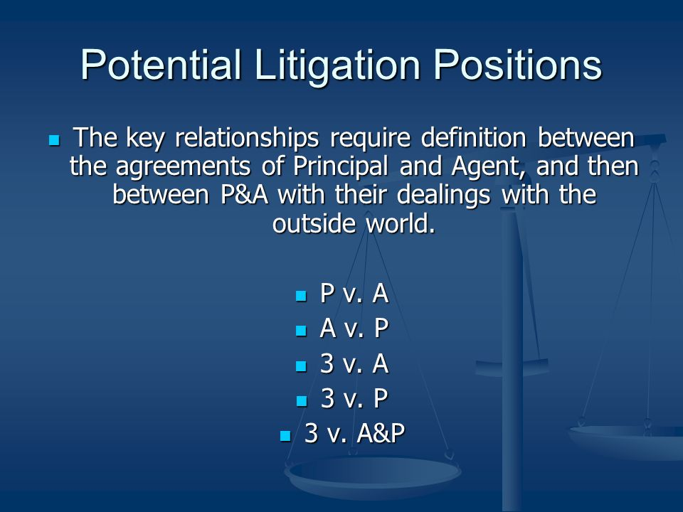 Potential Litigation Positions The key relationships require definition between the agreements of Principal and Agent, and then between P&A with their dealings with the outside world.