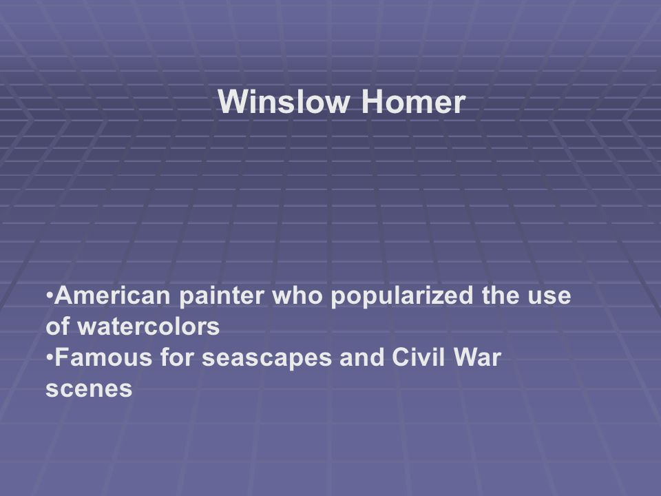 Winslow Homer American painter who popularized the use of watercolors Famous for seascapes and Civil War scenes