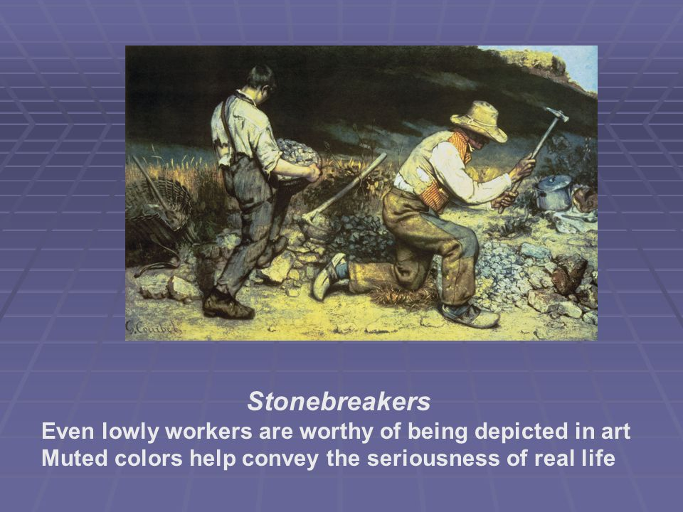 Stonebreakers Even lowly workers are worthy of being depicted in art Muted colors help convey the seriousness of real life