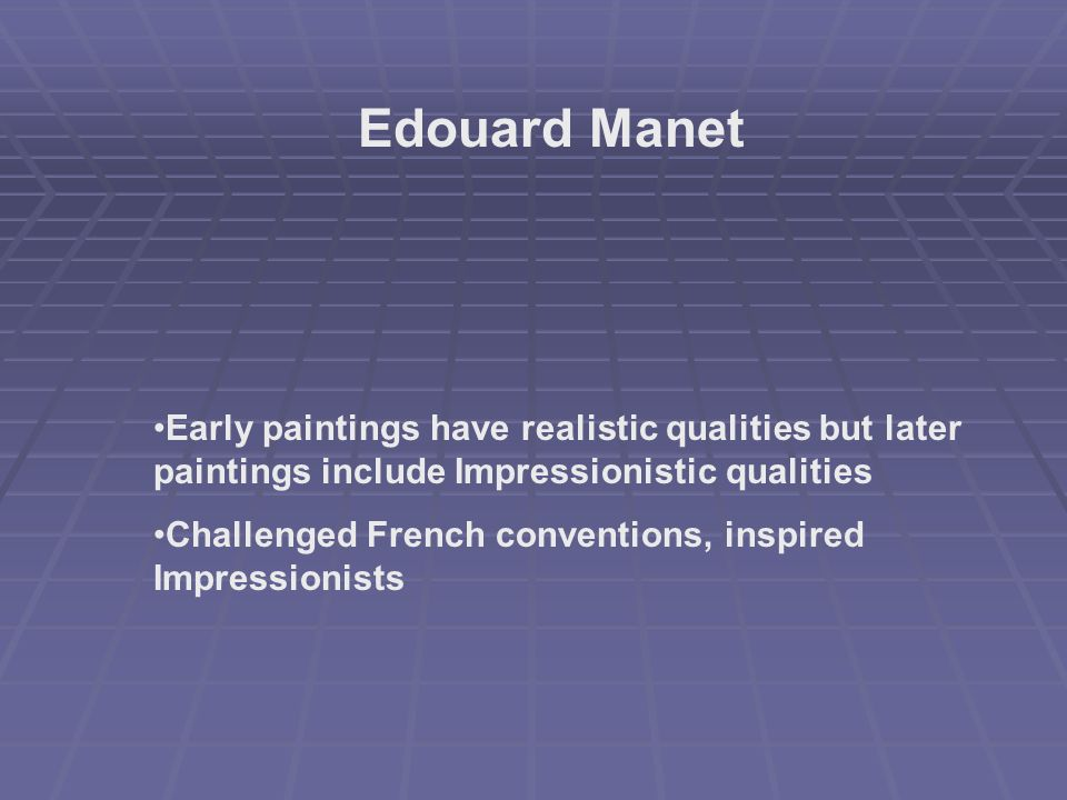 Edouard Manet Early paintings have realistic qualities but later paintings include Impressionistic qualities Challenged French conventions, inspired Impressionists