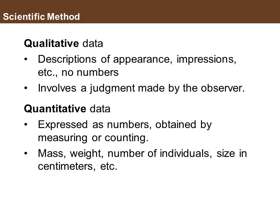 Scientific Method Observation Data – information; evidence; recorded observations and measurements, either in words or numbers. Accurate data is the e