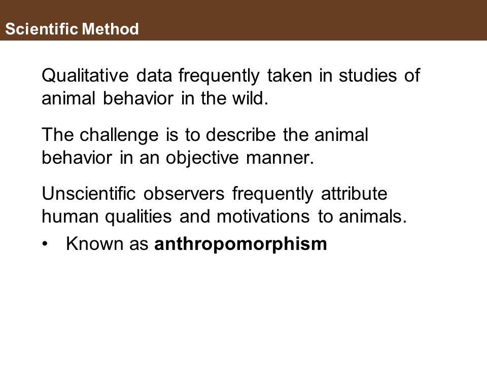 Scientific Method Qualitative data Descriptions of appearance, impressions, etc., no numbers Involves a judgment made by the observer. Quantitative da