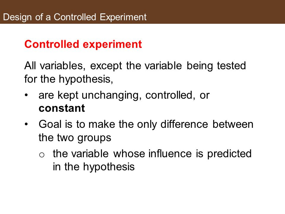 Design of a Controlled Experiment Controlled experiment An experiment in which a sample is divided into two groups whereby the experimental groups are