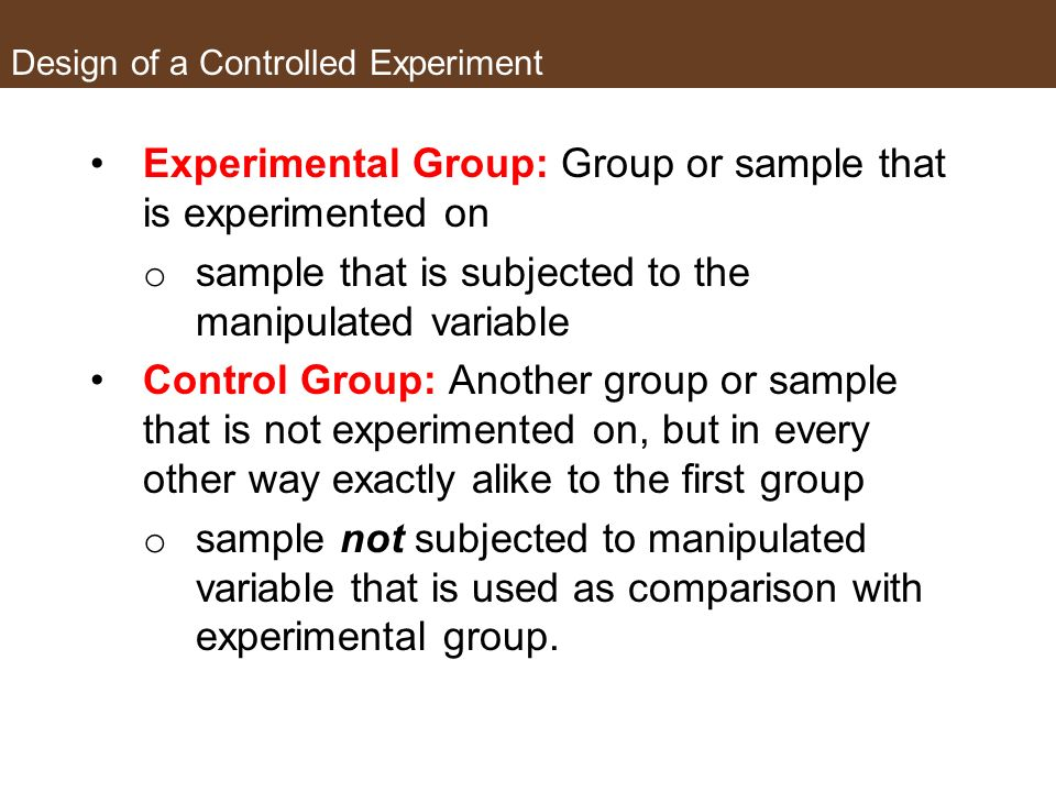 Design of a Controlled Experiment There are also two groups involved in a controlled experiment Experimental group Control group
