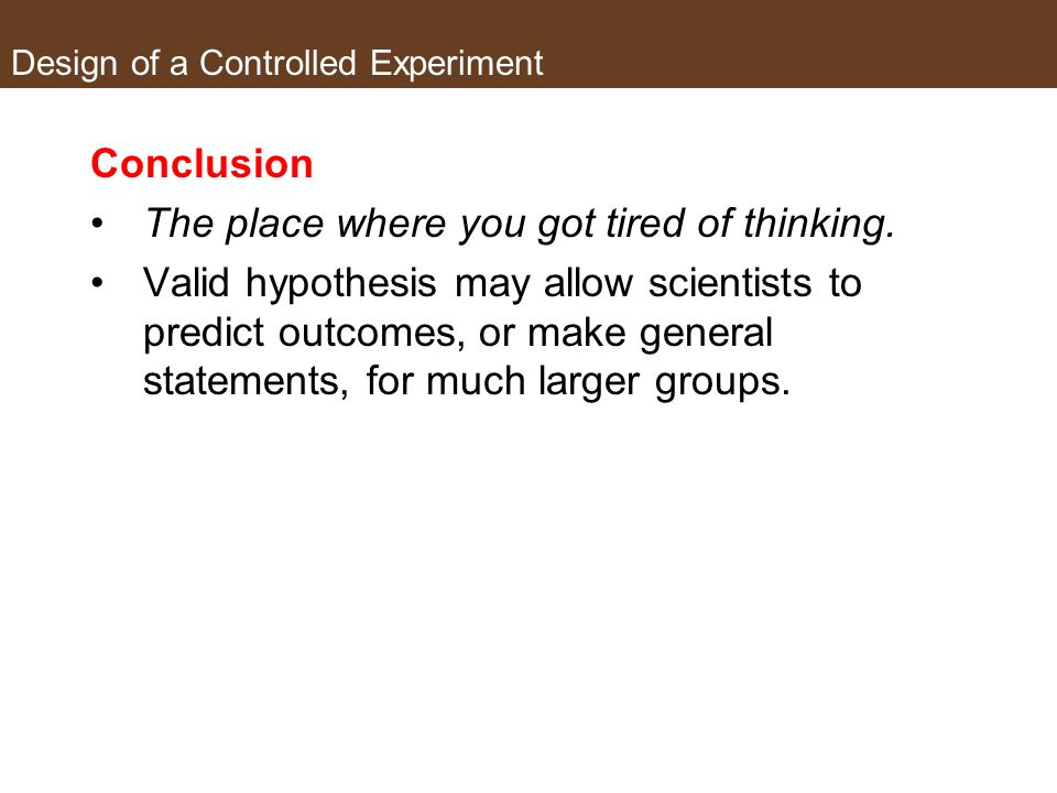 Design of a Controlled Experiment Did the data support the predication made by the hypothesis? If yes, hypothesis is valid o But are any new questions