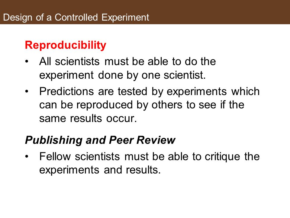 Design of a Controlled Experiment Multiple trials build confidence in results Conduct the experimental several times using the same procedure. If resu