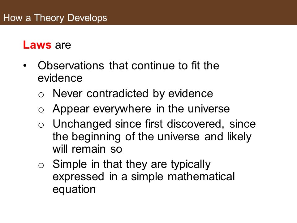How a Theory Develops Sometimes you hear of scientific laws Laws are not: the same as theories the next rung up on the ladder from theories