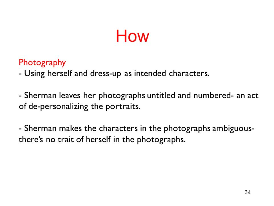 34 How Photography - Using herself and dress-up as intended characters. - Sherman leaves her photographs untitled and numbered- an act of de-personali