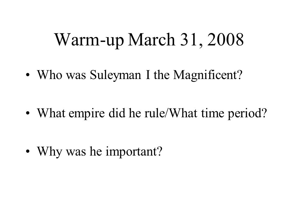 Warm-up March 31, 2008 Who was Suleyman I the Magnificent? What empire did he rule/What time period? Why was he important?