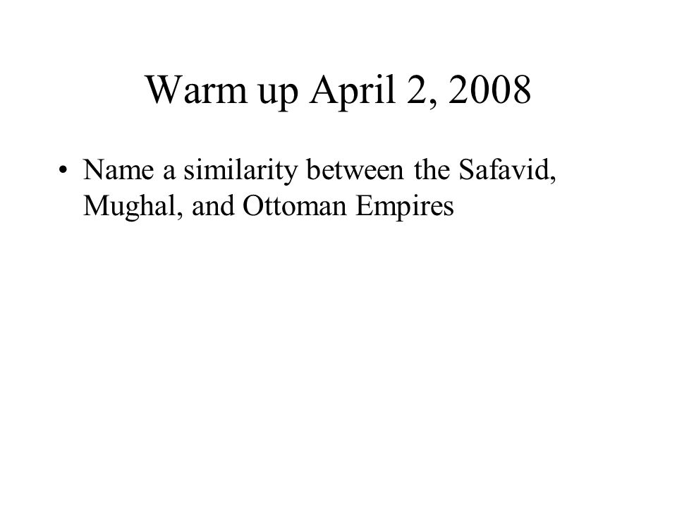 Warm up April 2, 2008 Name a similarity between the Safavid, Mughal, and Ottoman Empires