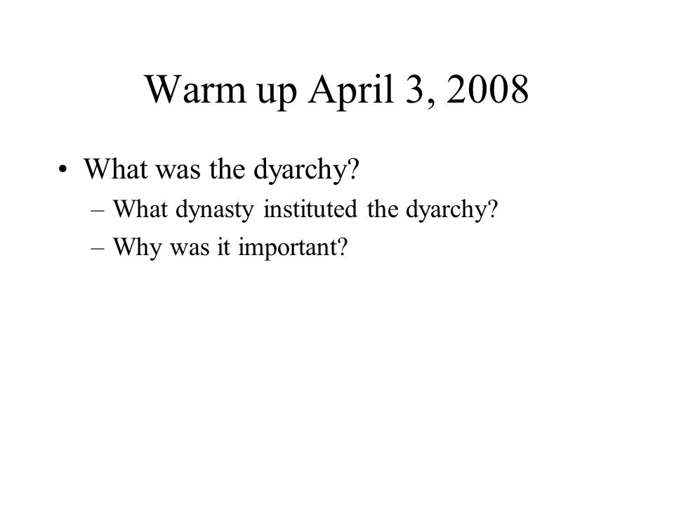 Warm up April 3, 2008 What was the dyarchy? –What dynasty instituted the dyarchy? –Why was it important?