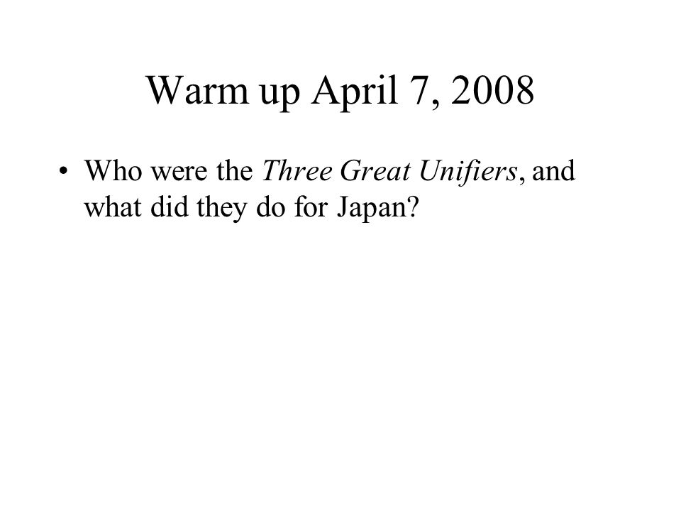 Warm up April 7, 2008 Who were the Three Great Unifiers, and what did they do for Japan?