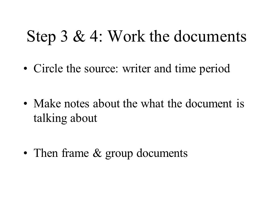 Step 3 & 4: Work the documents Circle the source: writer and time period Make notes about the what the document is talking about Then frame & group do