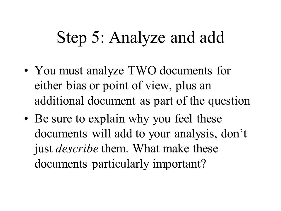 Step 5: Analyze and add You must analyze TWO documents for either bias or point of view, plus an additional document as part of the question Be sure to explain why you feel these documents will add to your analysis, dont just describe them.