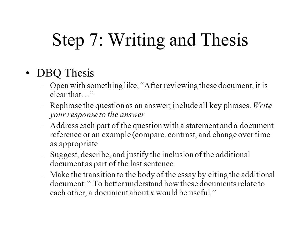 Step 7: Writing and Thesis DBQ Thesis –Open with something like, After reviewing these document, it is clear that… –Rephrase the question as an answer