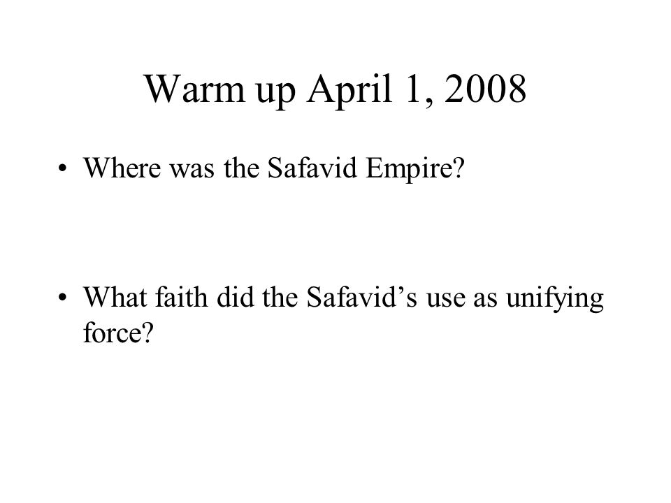 Warm up April 1, 2008 Where was the Safavid Empire.