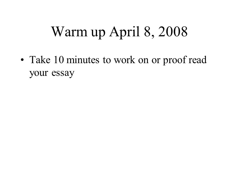 Warm up April 8, 2008 Take 10 minutes to work on or proof read your essay