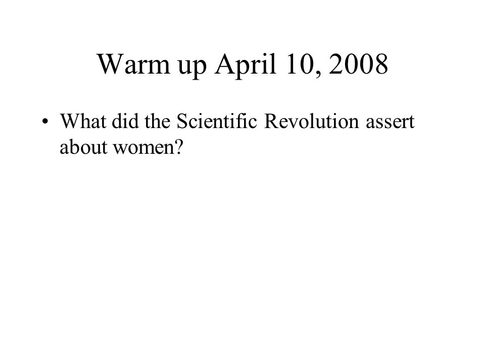Warm up April 10, 2008 What did the Scientific Revolution assert about women?