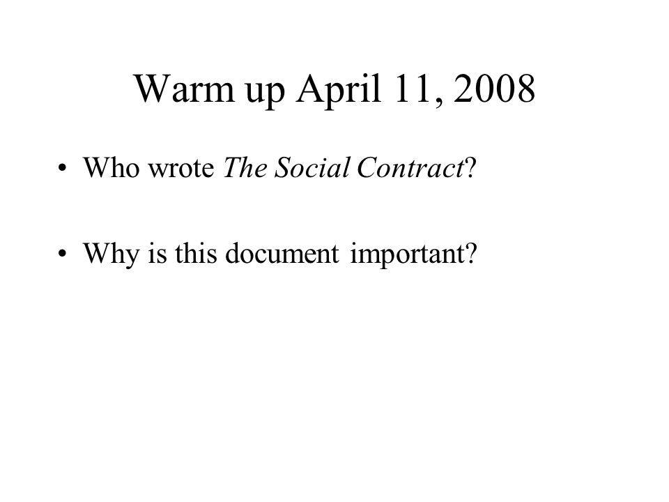 Warm up April 11, 2008 Who wrote The Social Contract Why is this document important