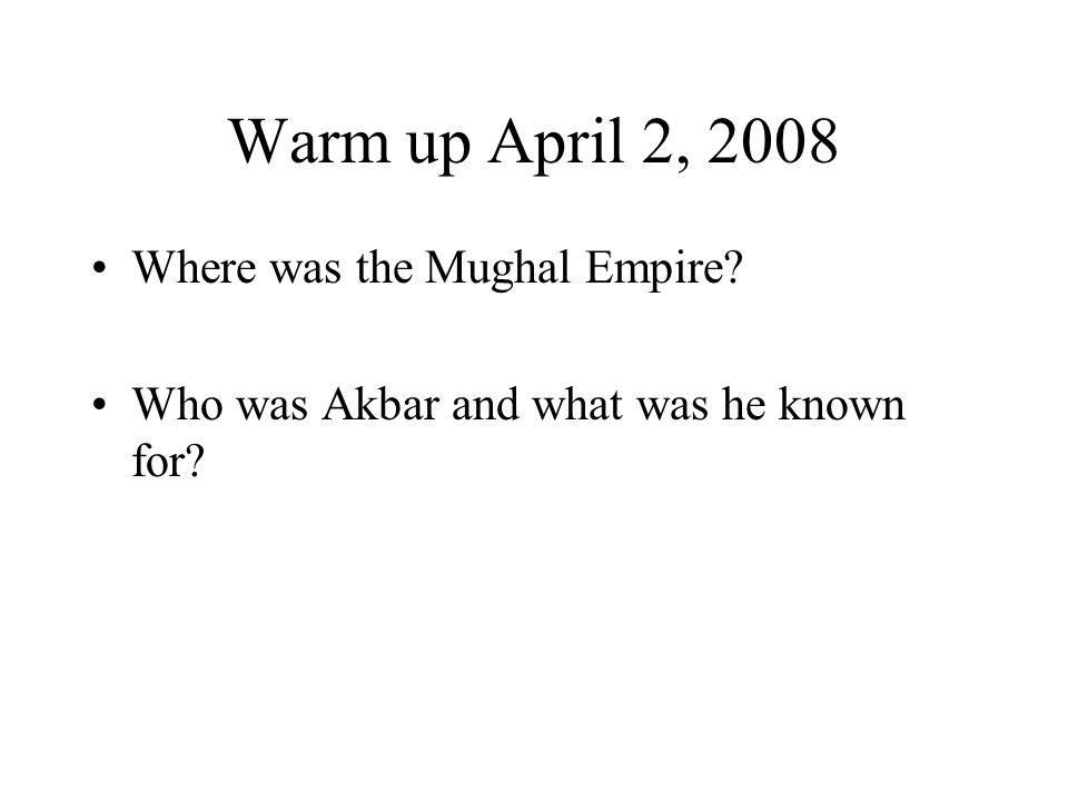 Warm up April 2, 2008 Where was the Mughal Empire? Who was Akbar and what was he known for?