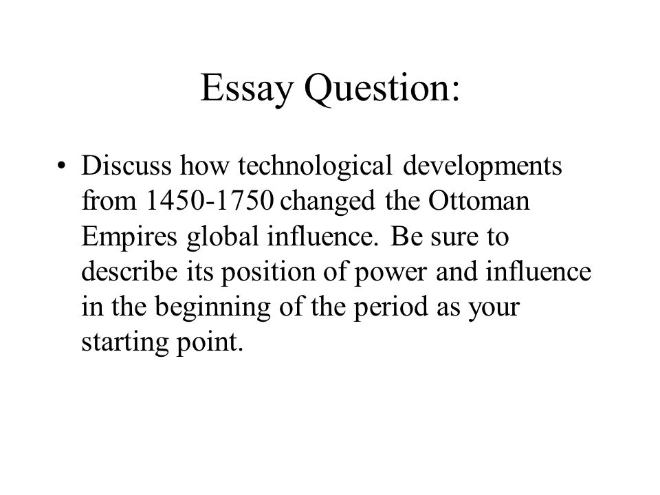 Essay Question: Discuss how technological developments from 1450-1750 changed the Ottoman Empires global influence. Be sure to describe its position o