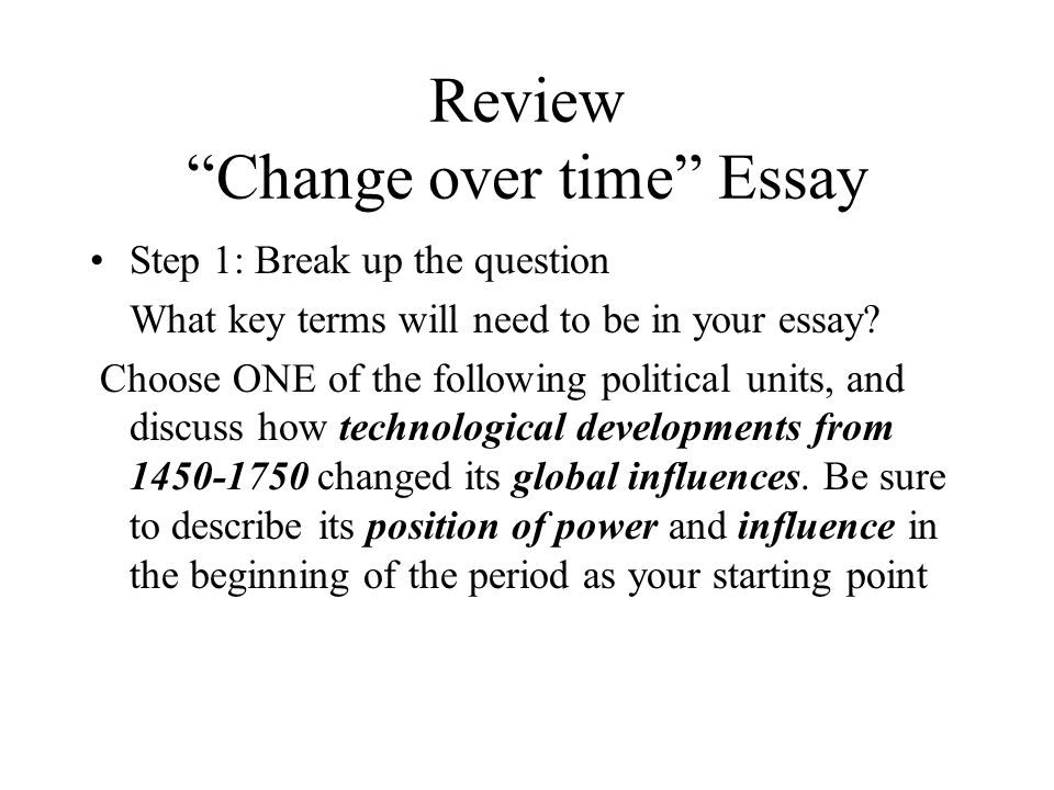 Review Change over time Essay Step 1: Break up the question What key terms will need to be in your essay.