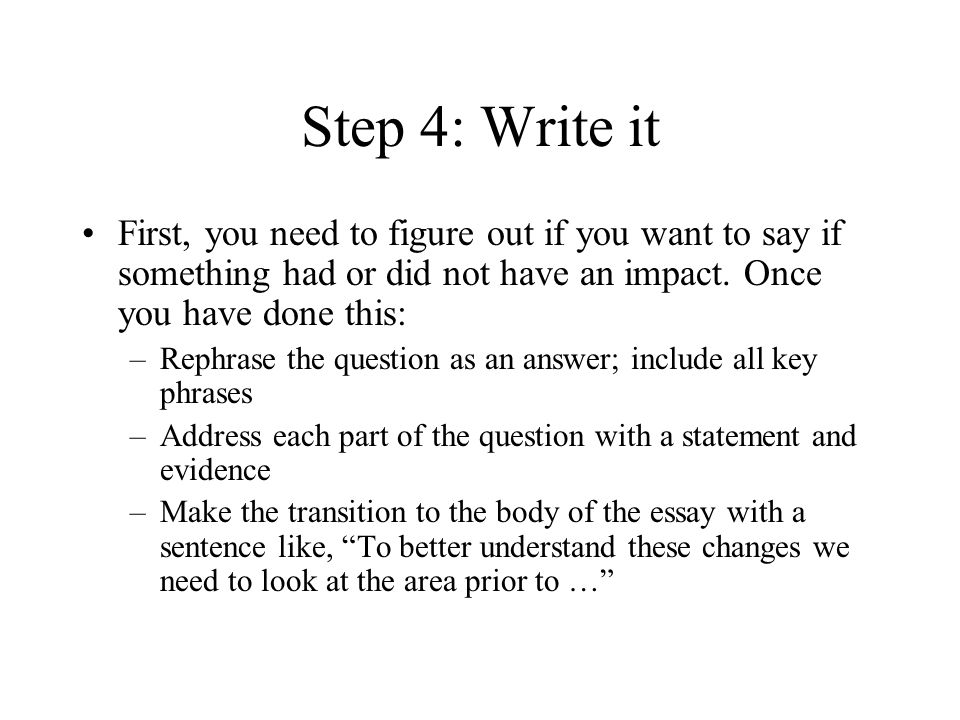 Step 4: Write it First, you need to figure out if you want to say if something had or did not have an impact. Once you have done this: –Rephrase the q