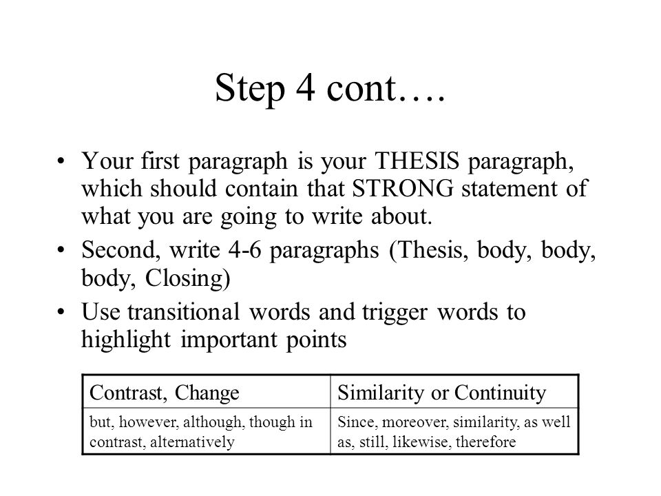Step 4 cont…. Your first paragraph is your THESIS paragraph, which should contain that STRONG statement of what you are going to write about. Second,