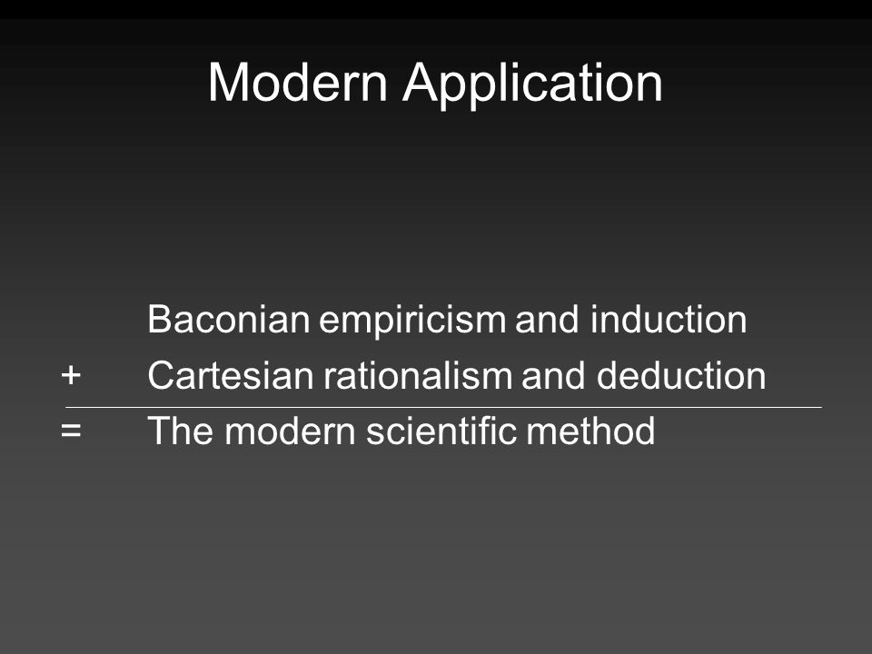 Modern Application Baconian empiricism and induction +Cartesian rationalism and deduction =The modern scientific method
