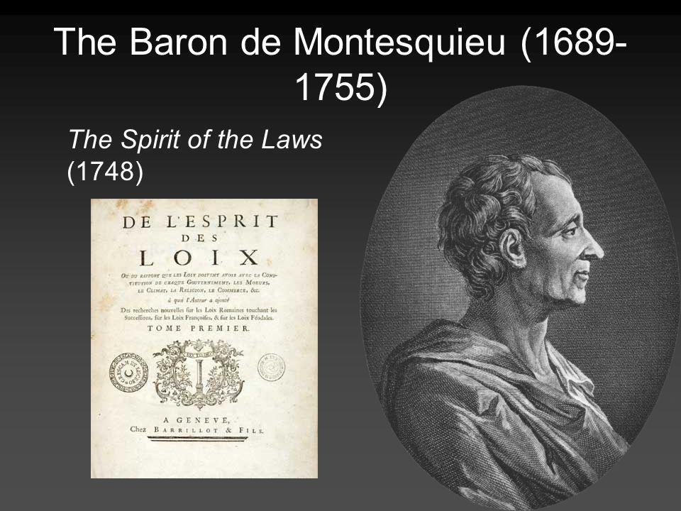 The Baron de Montesquieu (1689- 1755) The Spirit of the Laws (1748)