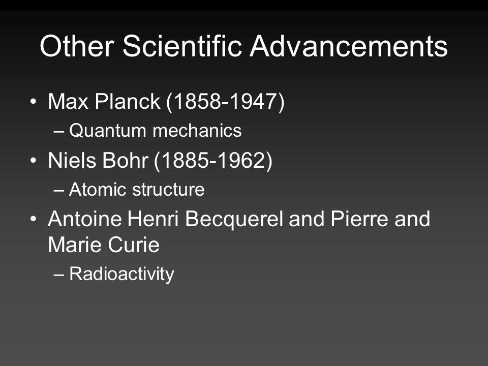 Other Scientific Advancements Max Planck (1858-1947) –Quantum mechanics Niels Bohr (1885-1962) –Atomic structure Antoine Henri Becquerel and Pierre and Marie Curie –Radioactivity