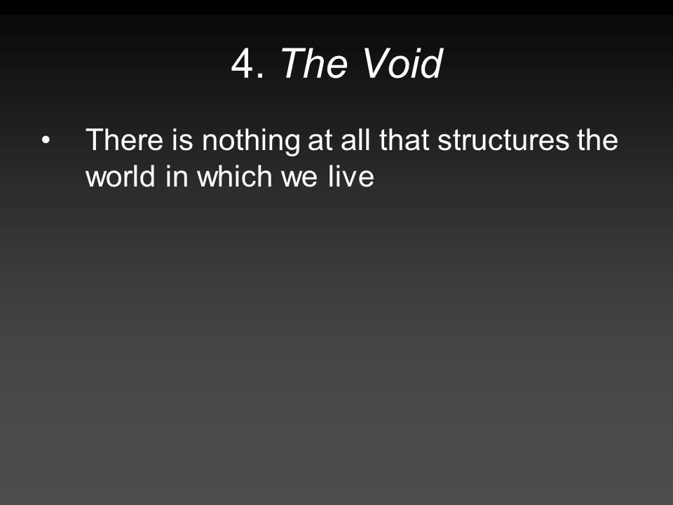 4. The Void There is nothing at all that structures the world in which we live