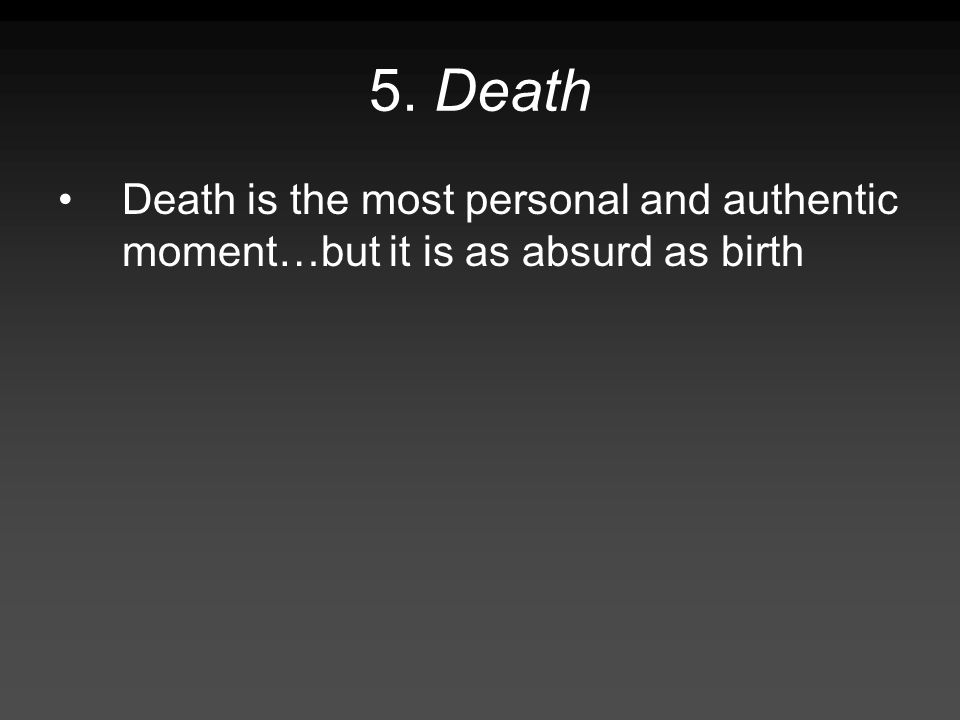 5. Death Death is the most personal and authentic moment…but it is as absurd as birth